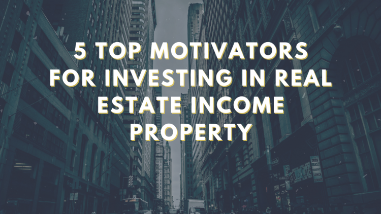 Top Motivators For Investing in Real Estate